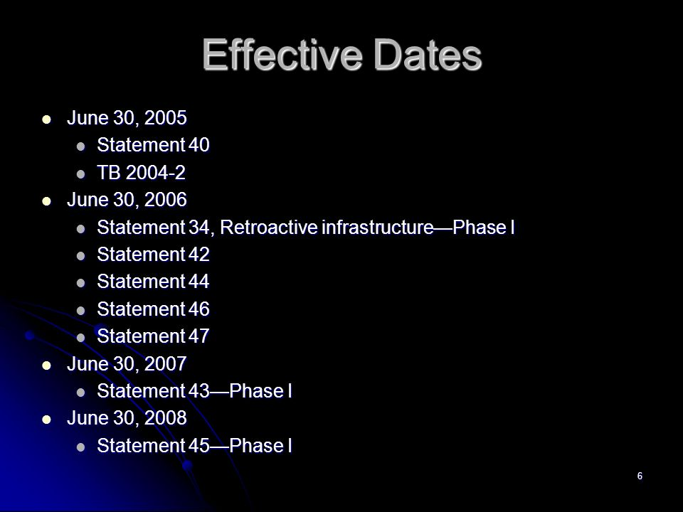 6 Effective Dates June 30, 2005 June 30, 2005 Statement 40 Statement 40 TB TB June 30, 2006 June 30, 2006 Statement 34, Retroactive infrastructurePhase I Statement 34, Retroactive infrastructurePhase I Statement 42 Statement 42 Statement 44 Statement 44 Statement 46 Statement 46 Statement 47 Statement 47 June 30, 2007 June 30, 2007 Statement 43Phase I Statement 43Phase I June 30, 2008 June 30, 2008 Statement 45Phase I Statement 45Phase I