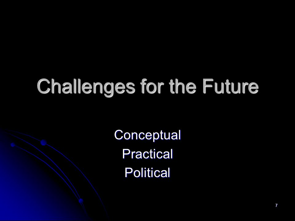 7 Challenges for the Future ConceptualPracticalPolitical