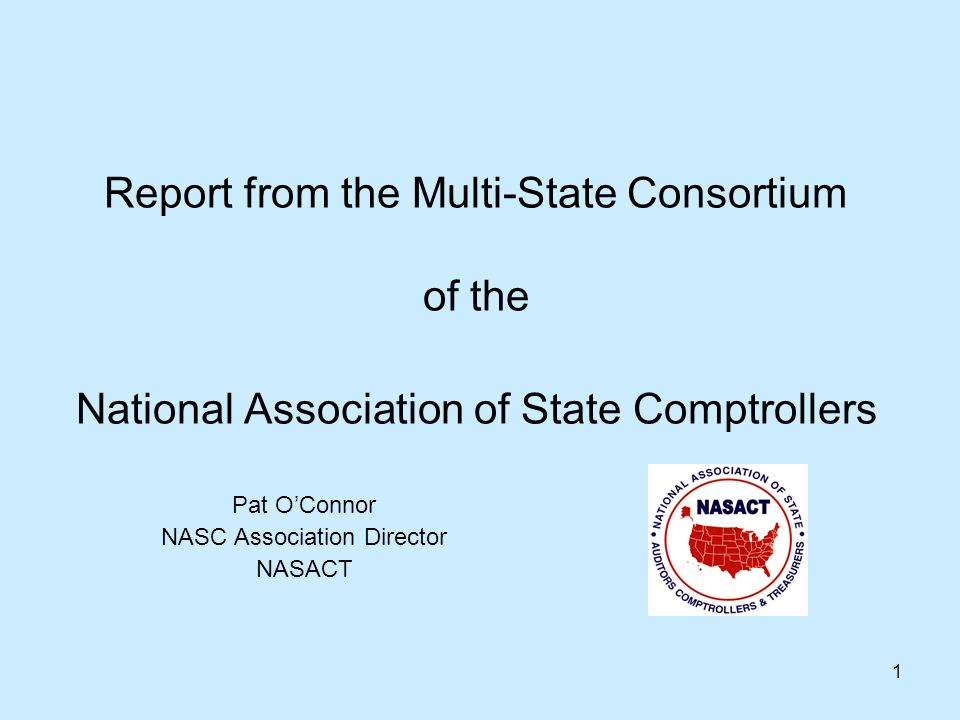 1 Report from the Multi-State Consortium of the National Association of State Comptrollers Pat OConnor NASC Association Director NASACT