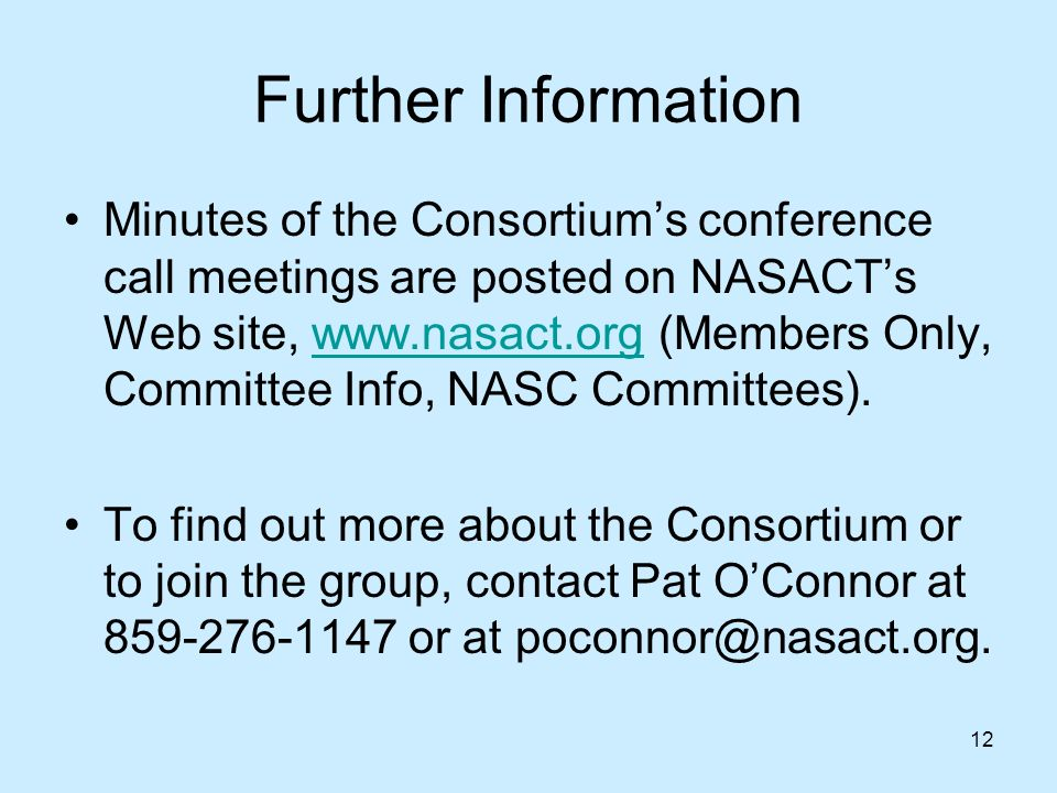 12 Further Information Minutes of the Consortiums conference call meetings are posted on NASACTs Web site,   (Members Only, Committee Info, NASC Committees).  To find out more about the Consortium or to join the group, contact Pat OConnor at or at