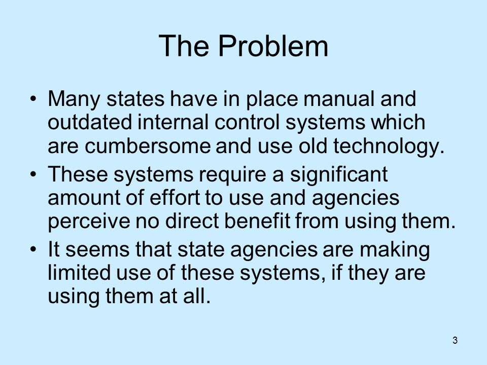 3 The Problem Many states have in place manual and outdated internal control systems which are cumbersome and use old technology.