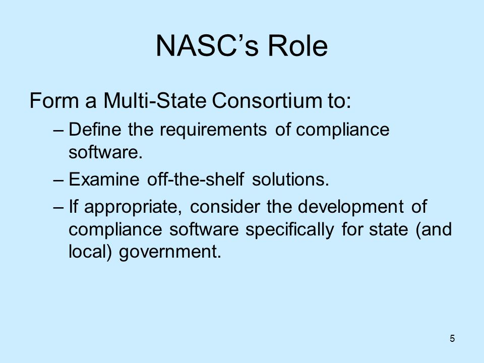 5 NASCs Role Form a Multi-State Consortium to: –Define the requirements of compliance software.