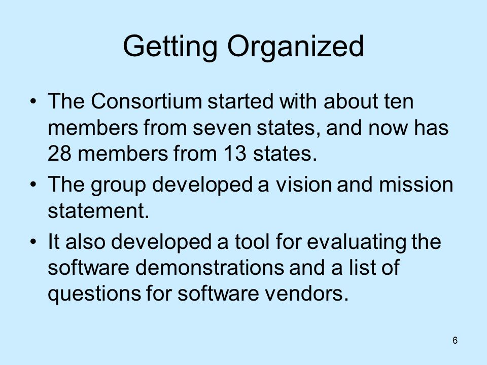 6 Getting Organized The Consortium started with about ten members from seven states, and now has 28 members from 13 states.