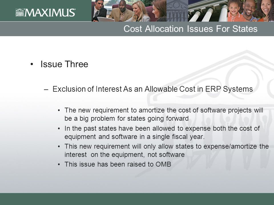 Cost Allocation Issues For States Issue Three –Exclusion of Interest As an Allowable Cost in ERP Systems The new requirement to amortize the cost of software projects will be a big problem for states going forward In the past states have been allowed to expense both the cost of equipment and software in a single fiscal year.