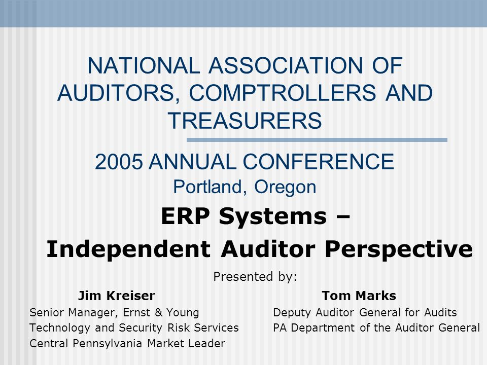 NATIONAL ASSOCIATION OF AUDITORS, COMPTROLLERS AND TREASURERS 2005 ANNUAL CONFERENCE Portland, Oregon ERP Systems – Independent Auditor Perspective Pr