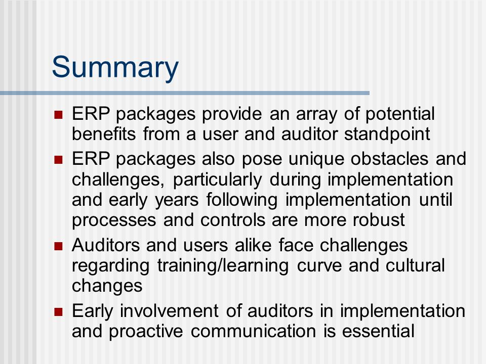 Summary ERP packages provide an array of potential benefits from a user and auditor standpoint ERP packages also pose unique obstacles and challenges, particularly during implementation and early years following implementation until processes and controls are more robust Auditors and users alike face challenges regarding training/learning curve and cultural changes Early involvement of auditors in implementation and proactive communication is essential