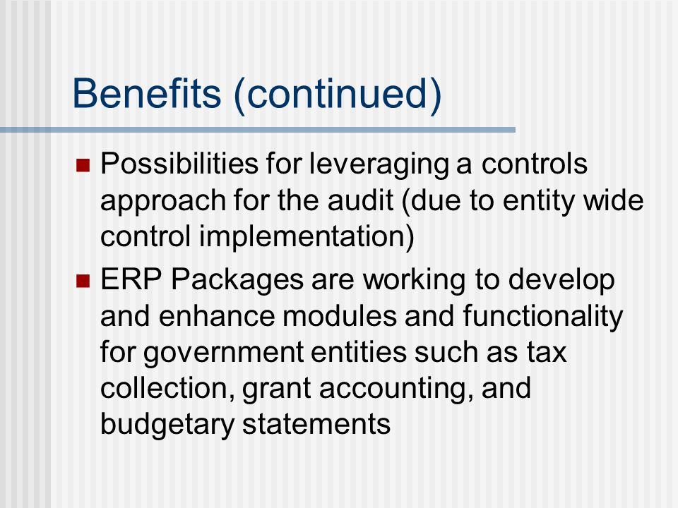 Benefits (continued) Possibilities for leveraging a controls approach for the audit (due to entity wide control implementation) ERP Packages are working to develop and enhance modules and functionality for government entities such as tax collection, grant accounting, and budgetary statements