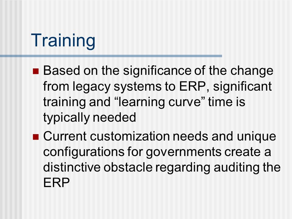 Training Based on the significance of the change from legacy systems to ERP, significant training and learning curve time is typically needed Current