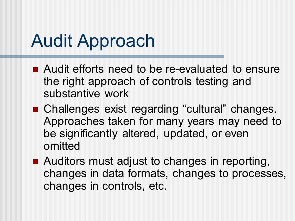 Audit Approach Audit efforts need to be re-evaluated to ensure the right approach of controls testing and substantive work Challenges exist regarding cultural changes.