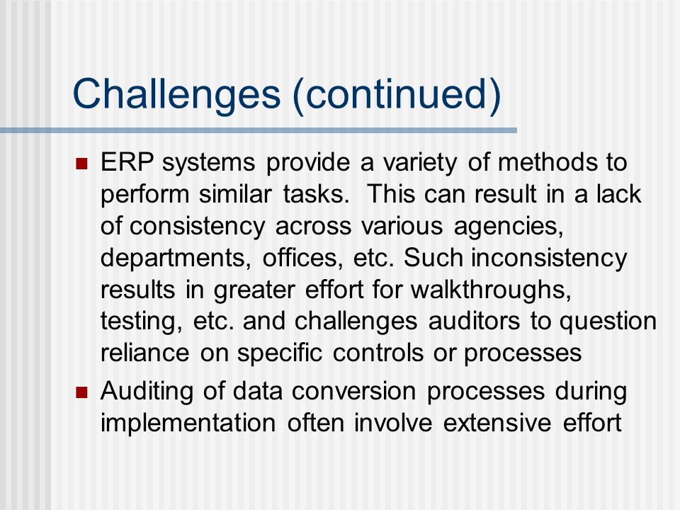 Challenges (continued) ERP systems provide a variety of methods to perform similar tasks.