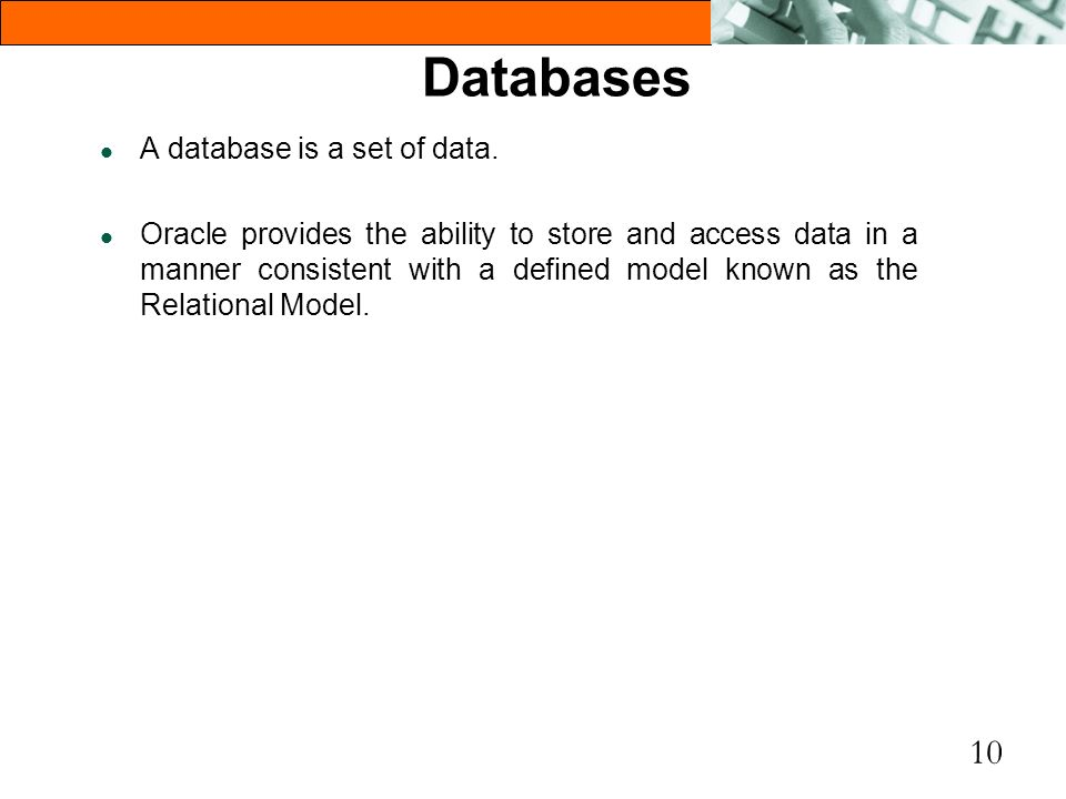 10 Databases l A database is a set of data. l Oracle provides the ability to store and access data in a manner consistent with a defined model known a