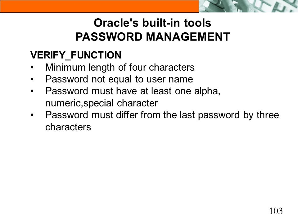 103 Oracle's built-in tools PASSWORD MANAGEMENT VERIFY_FUNCTION Minimum length of four characters Password not equal to user name Password must have a
