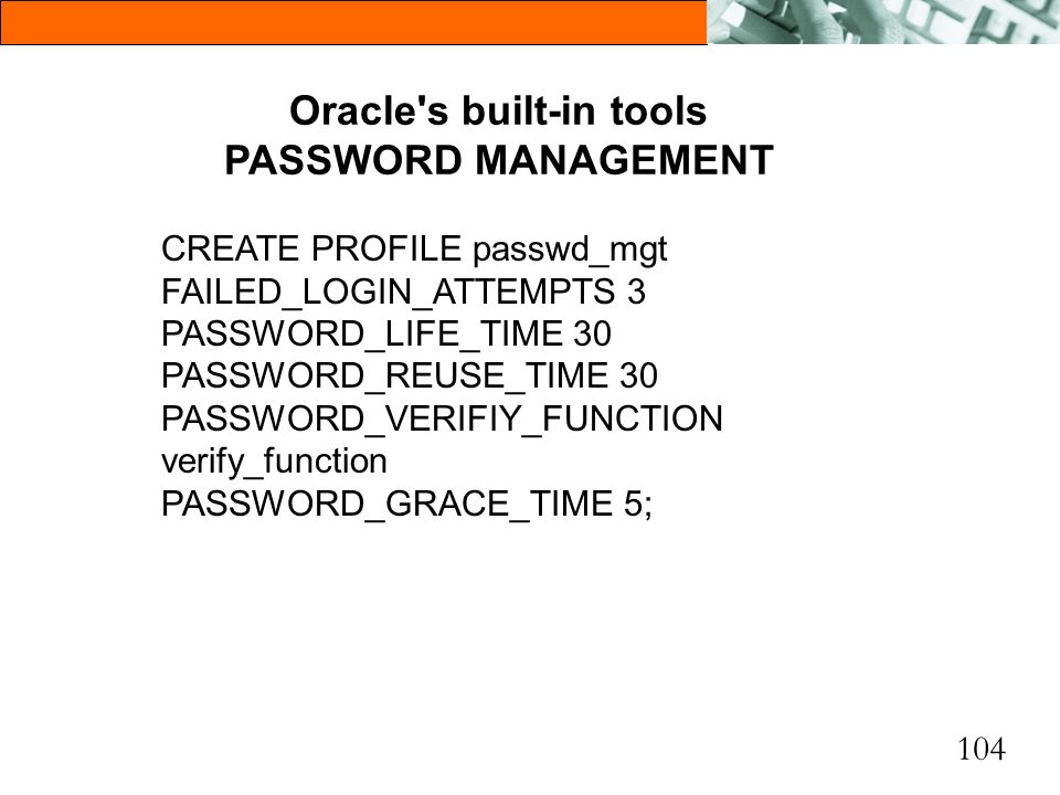 104 Oracle's built-in tools PASSWORD MANAGEMENT CREATE PROFILE passwd_mgt FAILED_LOGIN_ATTEMPTS 3 PASSWORD_LIFE_TIME 30 PASSWORD_REUSE_TIME 30 PASSWOR