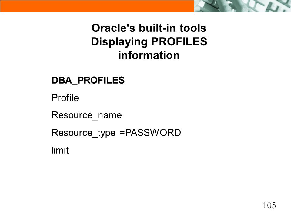 105 Oracle's built-in tools Displaying PROFILES information DBA_PROFILES Profile Resource_name Resource_type =PASSWORD limit