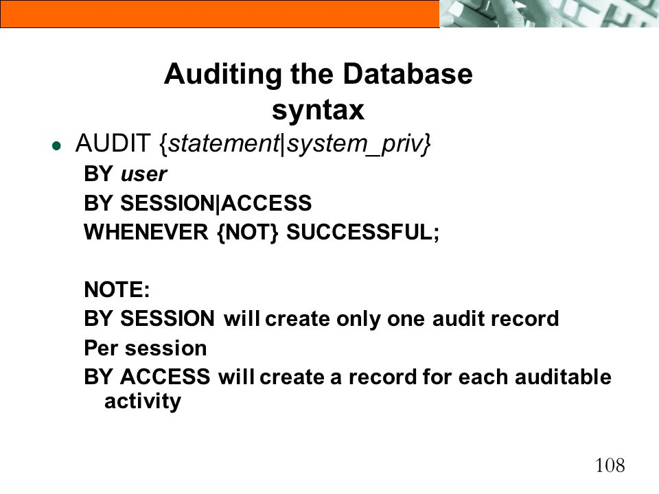 108 Auditing the Database syntax l AUDIT {statement|system_priv} BY user BY SESSION|ACCESS WHENEVER {NOT} SUCCESSFUL; NOTE: BY SESSION will create onl