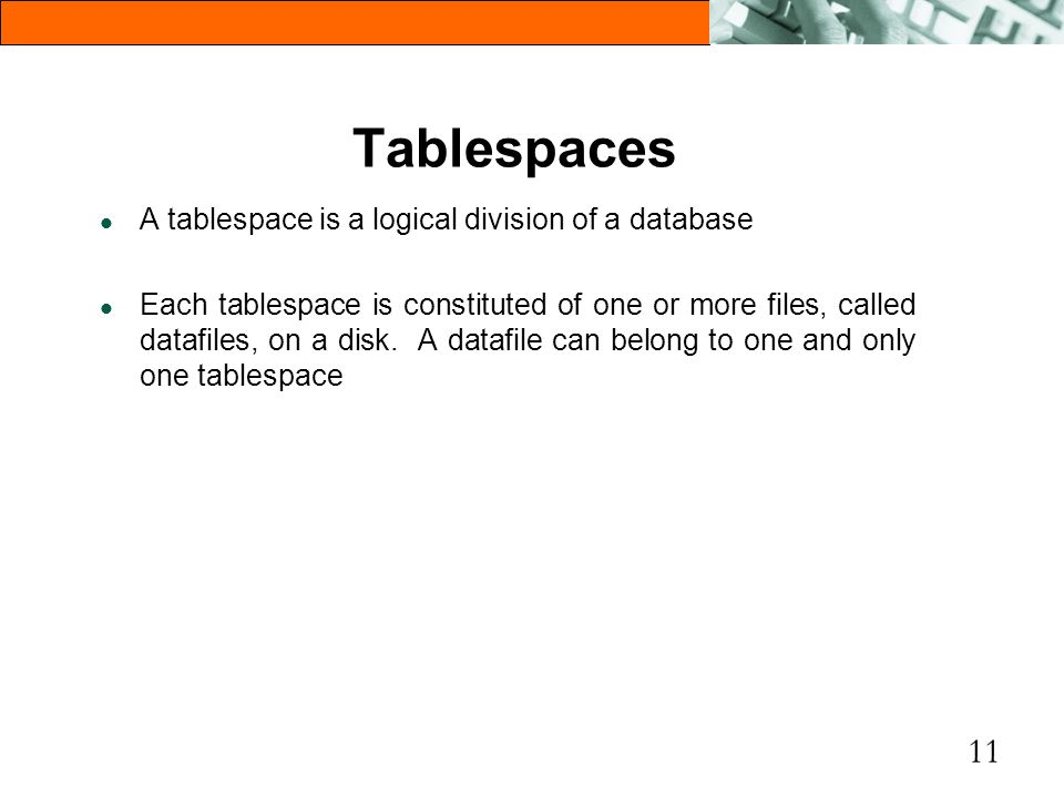 11 Tablespaces l A tablespace is a logical division of a database l Each tablespace is constituted of one or more files, called datafiles, on a disk.