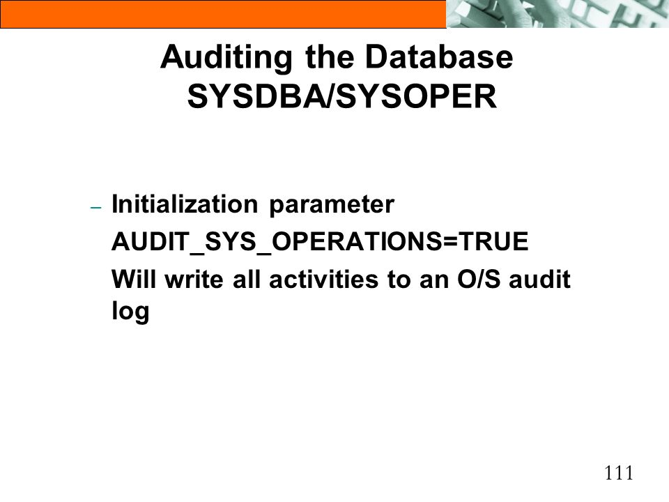 111 Auditing the Database SYSDBA/SYSOPER – Initialization parameter AUDIT_SYS_OPERATIONS=TRUE Will write all activities to an O/S audit log