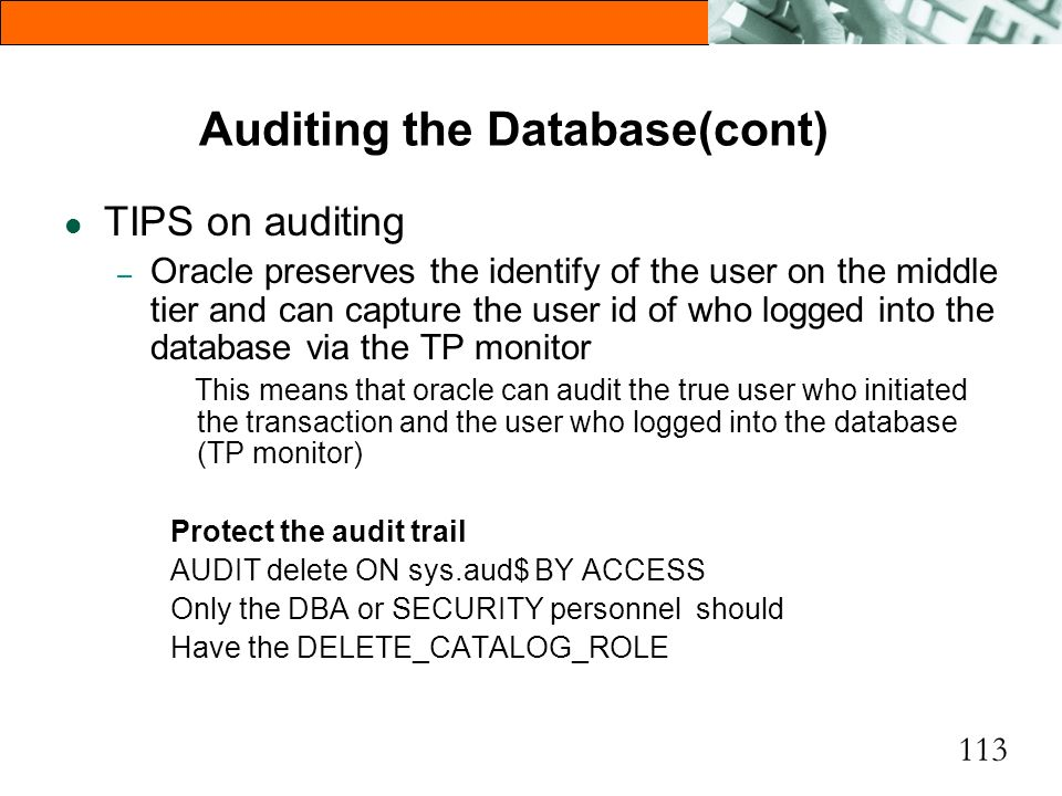113 Auditing the Database(cont) l TIPS on auditing – Oracle preserves the identify of the user on the middle tier and can capture the user id of who l