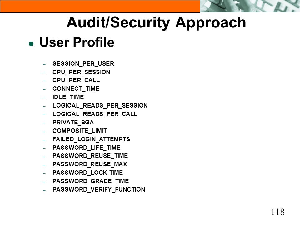 118 Audit/Security Approach l User Profile – SESSION_PER_USER – CPU_PER_SESSION – CPU_PER_CALL – CONNECT_TIME – IDLE_TIME – LOGICAL_READS_PER_SESSION