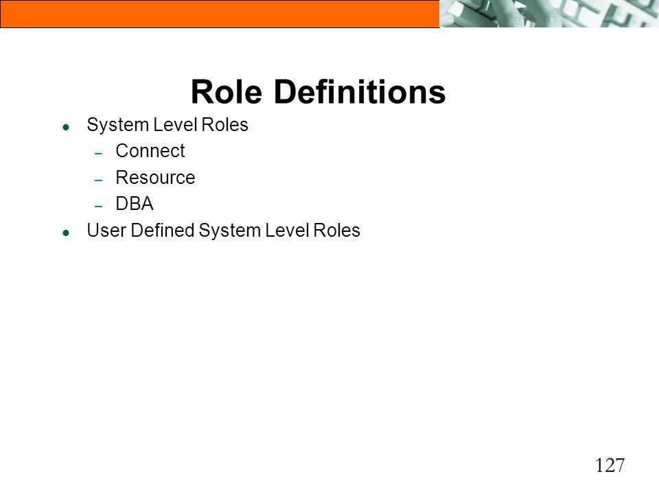 127 Role Definitions l System Level Roles – Connect – Resource – DBA l User Defined System Level Roles