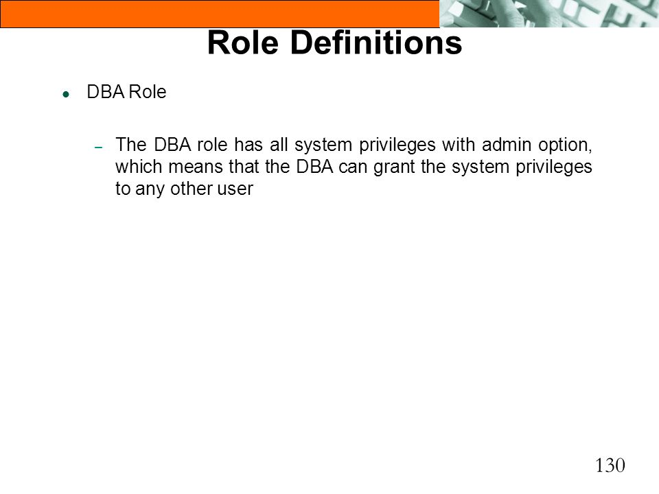 130 Role Definitions l DBA Role – The DBA role has all system privileges with admin option, which means that the DBA can grant the system privileges t