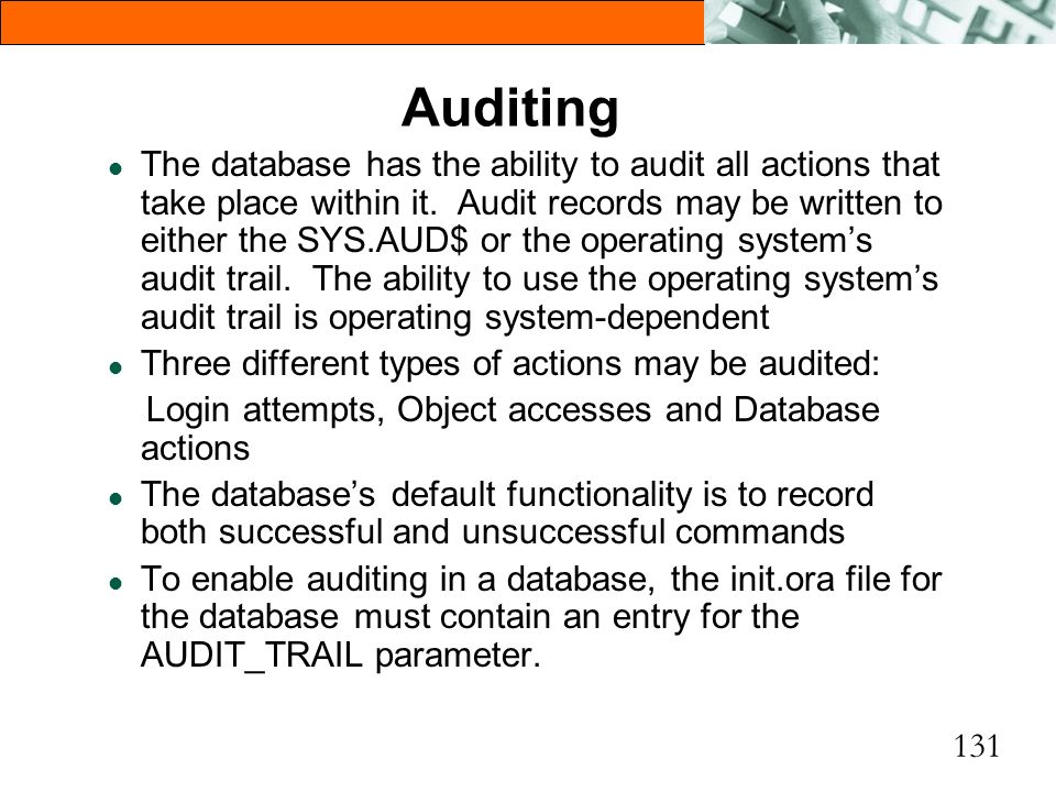 131 Auditing l The database has the ability to audit all actions that take place within it. Audit records may be written to either the SYS.AUD$ or the