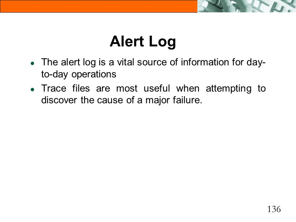 136 Alert Log l The alert log is a vital source of information for day- to-day operations l Trace files are most useful when attempting to discover th