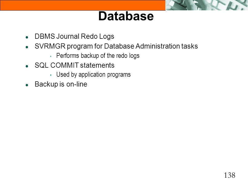 138 Database l DBMS Journal Redo Logs l SVRMGR program for Database Administration tasks Performs backup of the redo logs l SQL COMMIT statements Used
