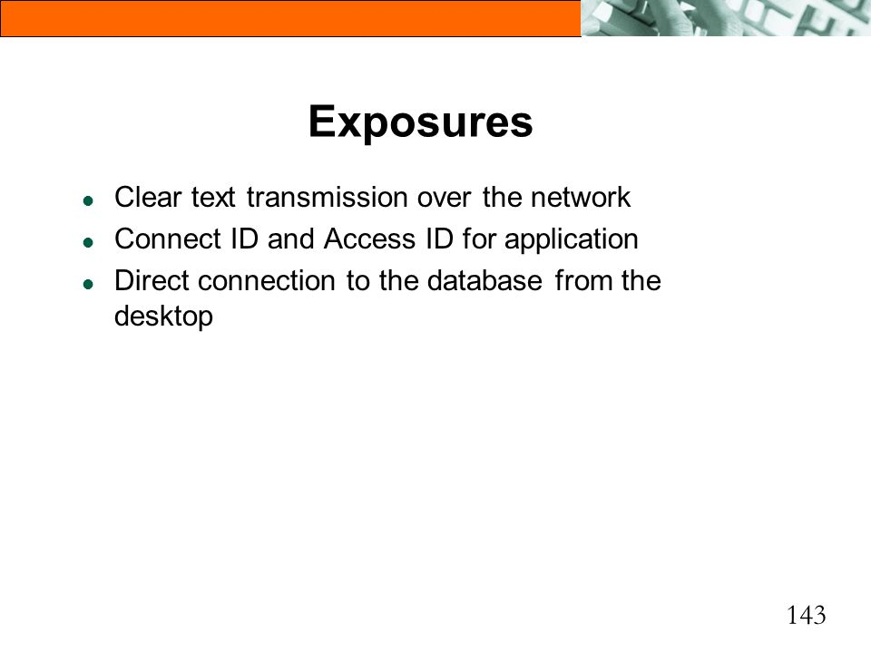143 Exposures l Clear text transmission over the network l Connect ID and Access ID for application l Direct connection to the database from the deskt