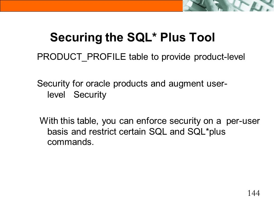144 Securing the SQL* Plus Tool PRODUCT_PROFILE table to provide product-level Security for oracle products and augment user- level Security With this