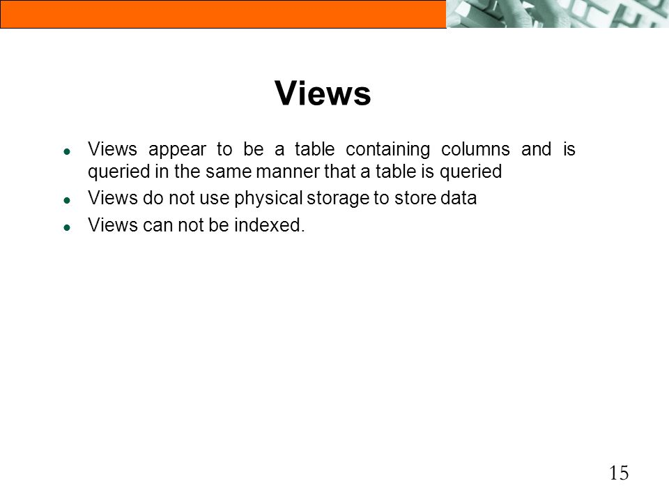15 Views l Views appear to be a table containing columns and is queried in the same manner that a table is queried l Views do not use physical storage
