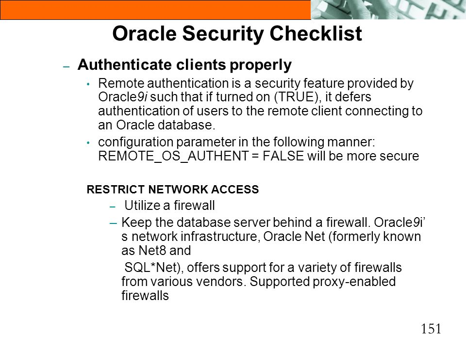 151 Oracle Security Checklist – Authenticate clients properly Remote authentication is a security feature provided by Oracle9i such that if turned on