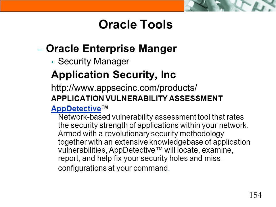154 Oracle Tools – Oracle Enterprise Manger Security Manager Application Security, Inc http://www.appsecinc.com/products/ APPLICATION VULNERABILITY AS