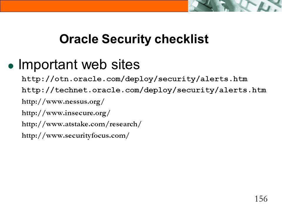 156 Oracle Security checklist l Important web sites http://otn.oracle.com/deploy/security/alerts.htm http://technet.oracle.com/deploy/security/alerts.