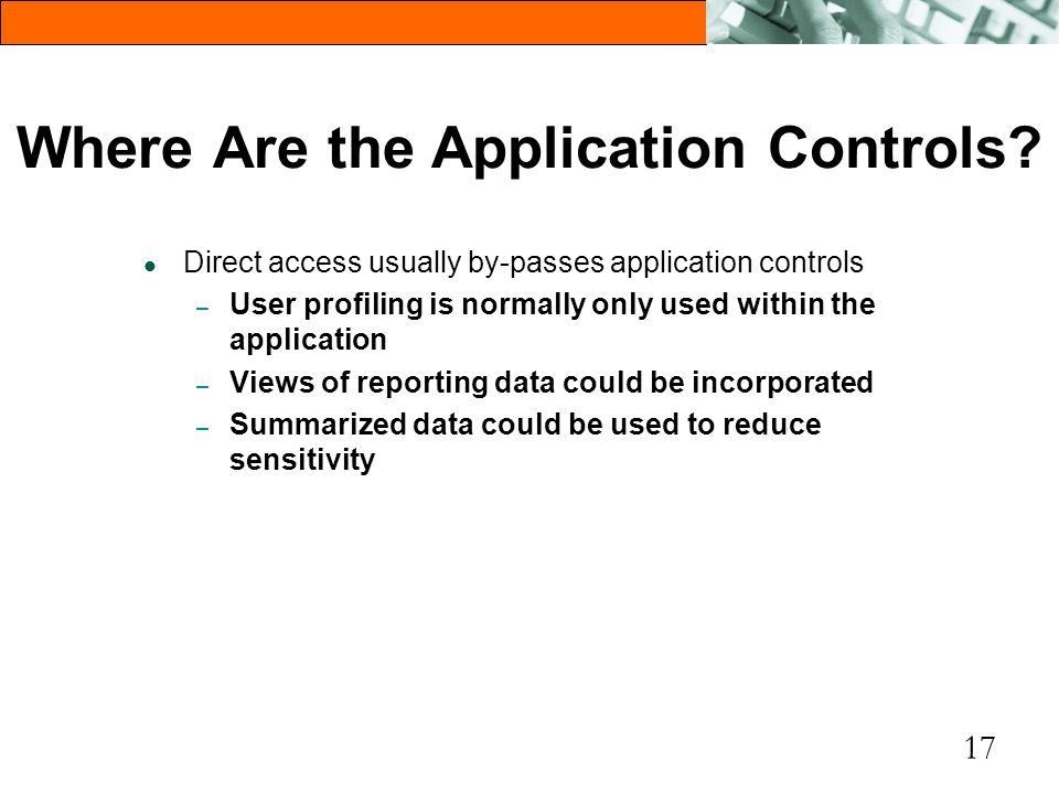 17 Where Are the Application Controls? l Direct access usually by-passes application controls – User profiling is normally only used within the applic
