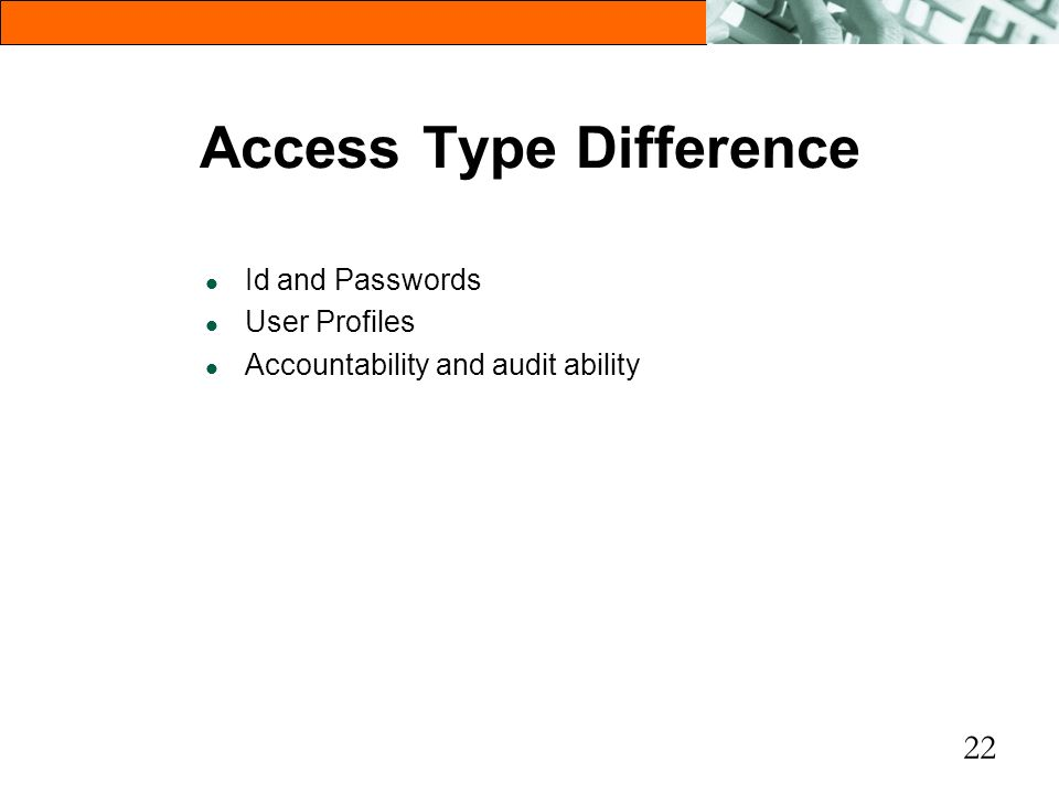 22 Access Type Difference l Id and Passwords l User Profiles l Accountability and audit ability