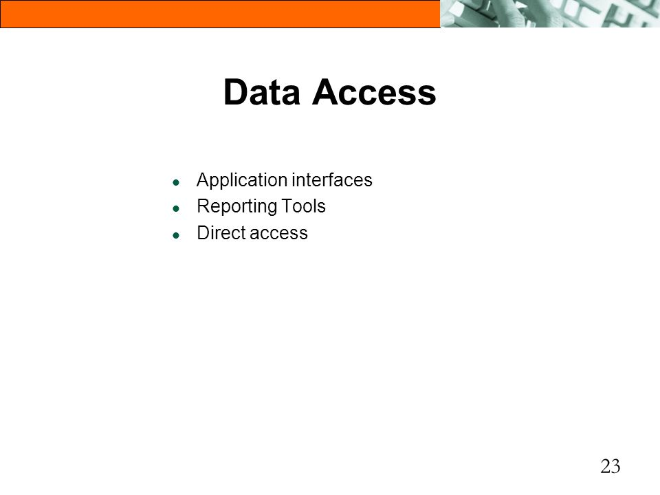 23 Data Access l Application interfaces l Reporting Tools l Direct access