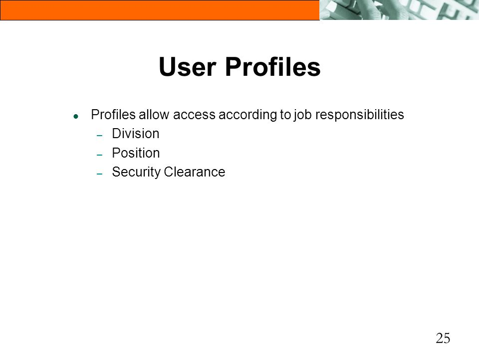 25 User Profiles l Profiles allow access according to job responsibilities – Division – Position – Security Clearance