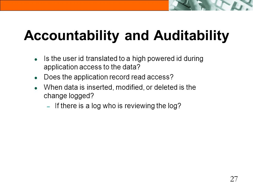 27 Accountability and Auditability l Is the user id translated to a high powered id during application access to the data? l Does the application reco