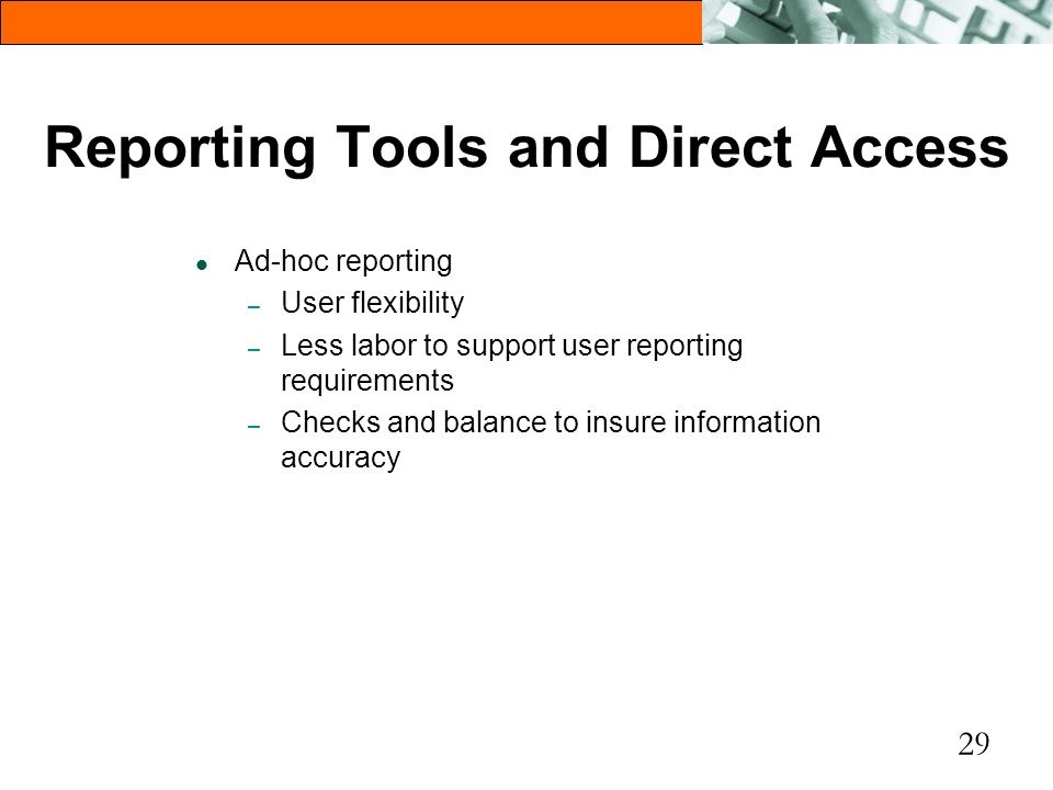 29 Reporting Tools and Direct Access l Ad-hoc reporting – User flexibility – Less labor to support user reporting requirements – Checks and balance to
