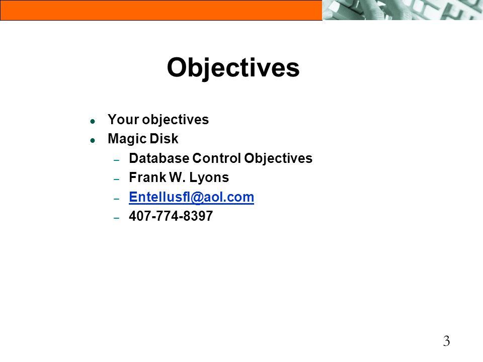 3 Objectives l Your objectives l Magic Disk – Database Control Objectives – Frank W. Lyons – Entellusfl@aol.com Entellusfl@aol.com – 407-774-8397