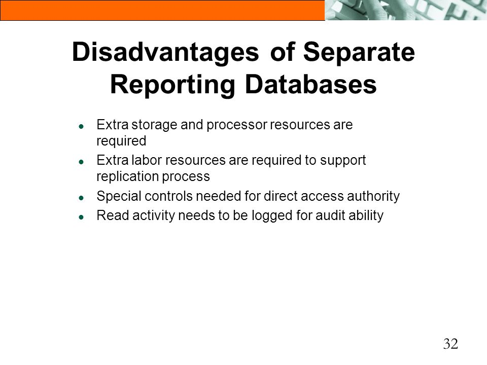 32 Disadvantages of Separate Reporting Databases l Extra storage and processor resources are required l Extra labor resources are required to support