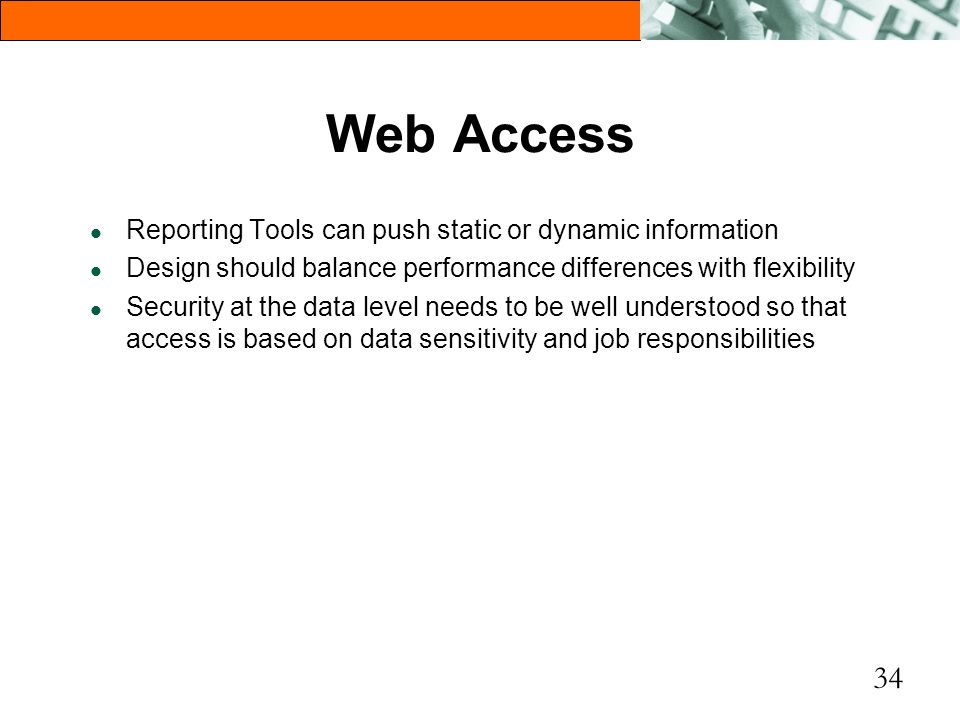 34 Web Access l Reporting Tools can push static or dynamic information l Design should balance performance differences with flexibility l Security at