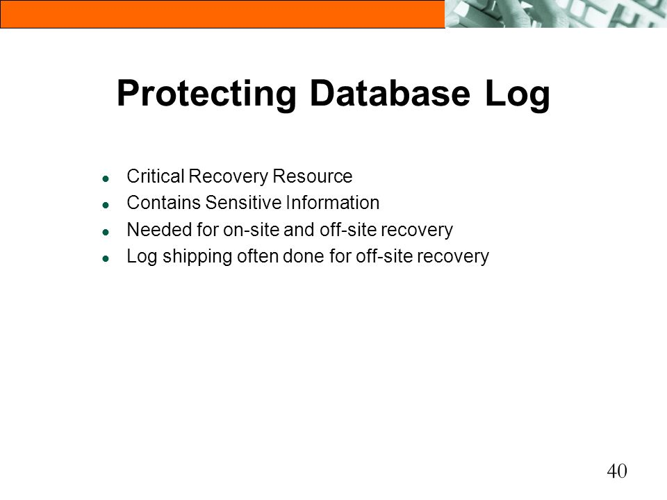 40 Protecting Database Log l Critical Recovery Resource l Contains Sensitive Information l Needed for on-site and off-site recovery l Log shipping oft