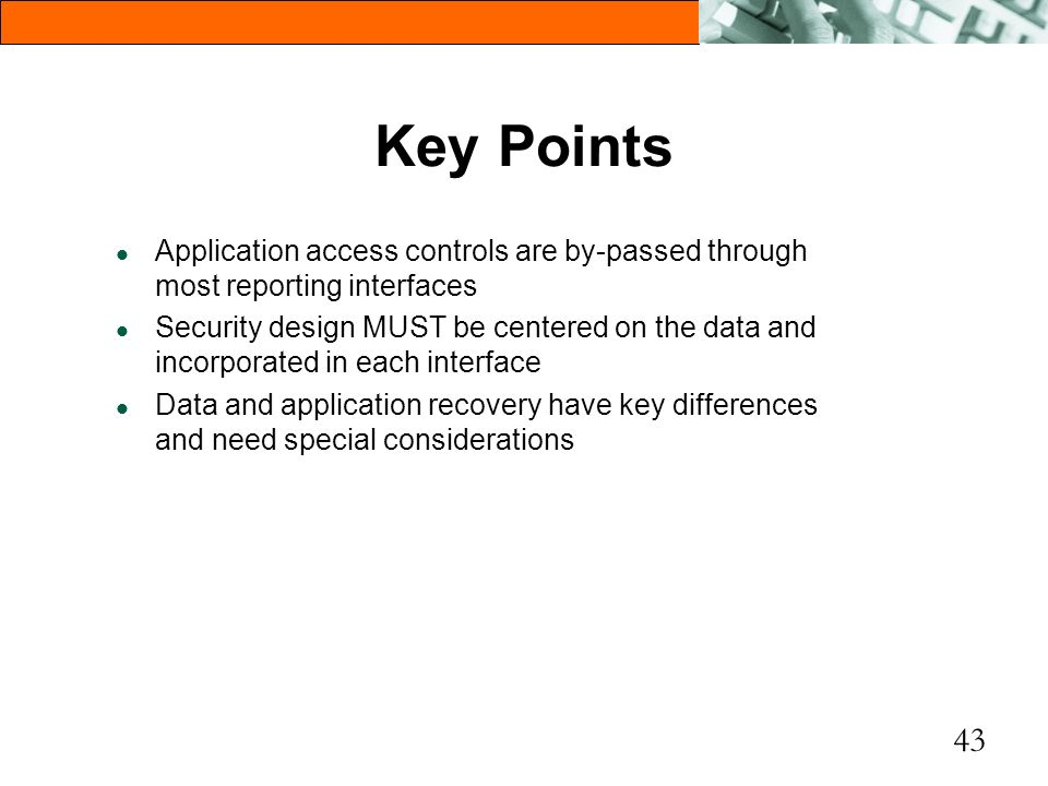 43 Key Points l Application access controls are by-passed through most reporting interfaces l Security design MUST be centered on the data and incorpo