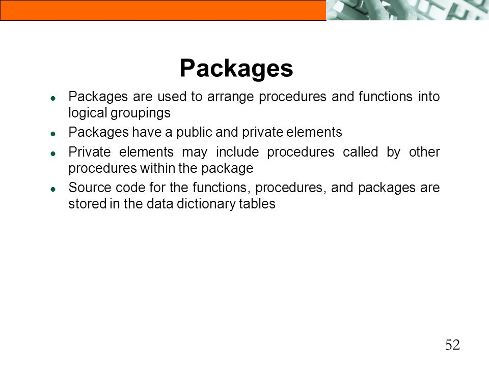 52 Packages l Packages are used to arrange procedures and functions into logical groupings l Packages have a public and private elements l Private ele