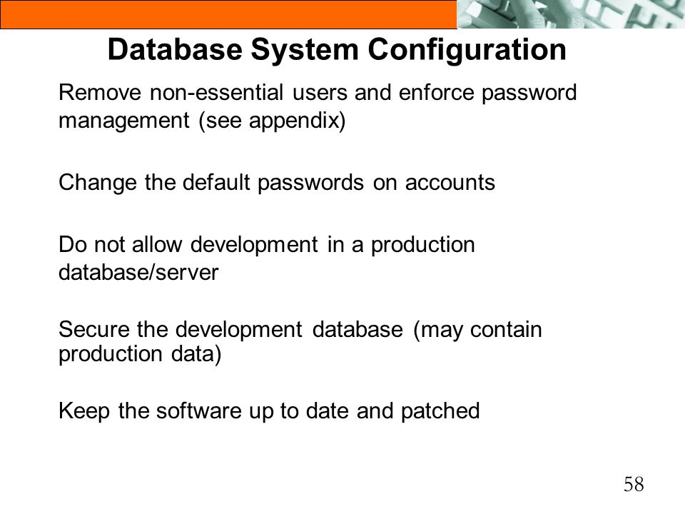 58 Database System Configuration Remove non-essential users and enforce password management (see appendix) Change the default passwords on accounts Do