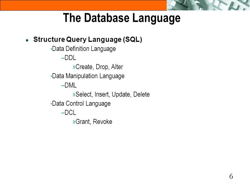 6 l Structure Query Language (SQL) Data Definition Language –DDL »Create, Drop, Alter Data Manipulation Language –DML »Select, Insert, Update, Delete