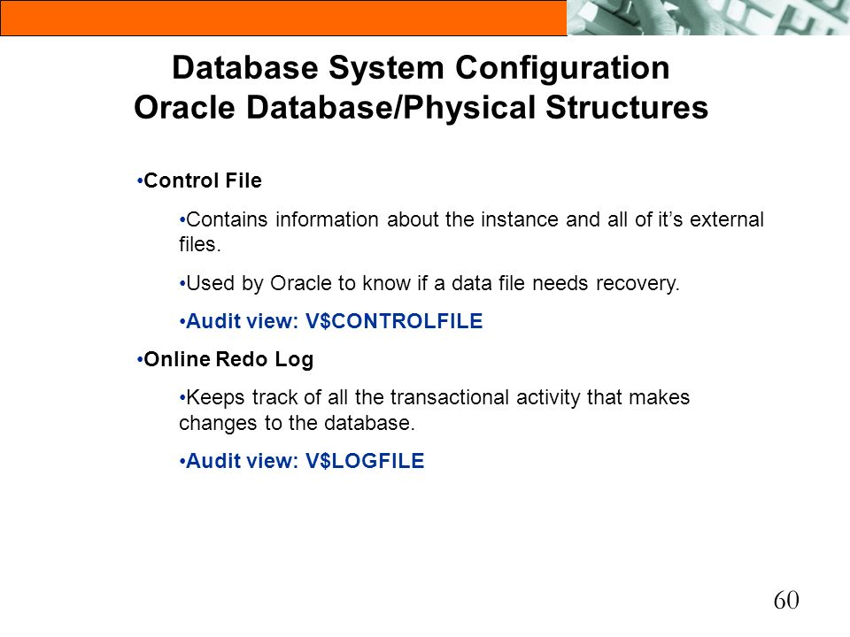 60 Database System Configuration Oracle Database/Physical Structures Control File Contains information about the instance and all of its external file