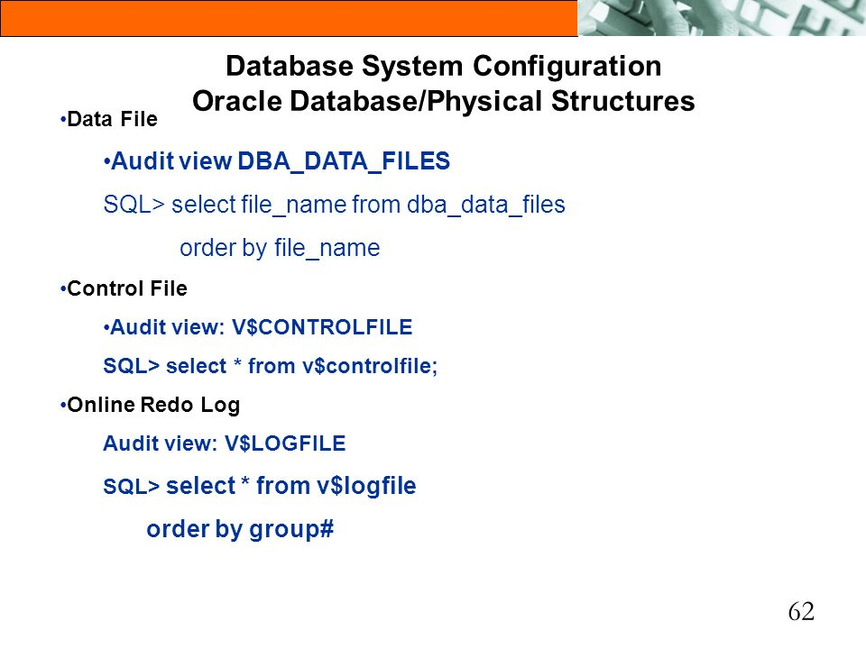 62 Database System Configuration Oracle Database/Physical Structures Data File Audit view DBA_DATA_FILES SQL> select file_name from dba_data_files ord